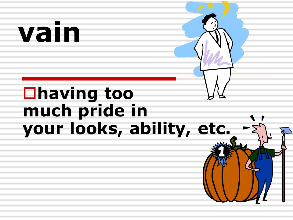 having too much pride in your looks, ability, etc.
