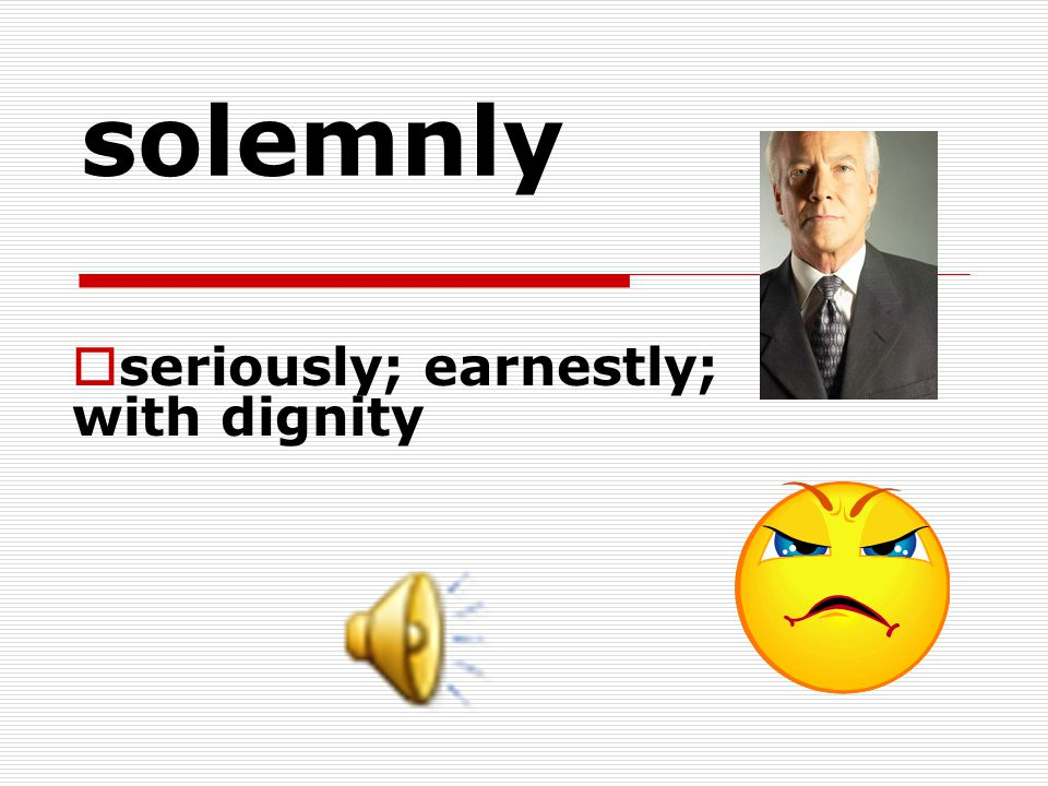 seriously; earnestly; with dignity