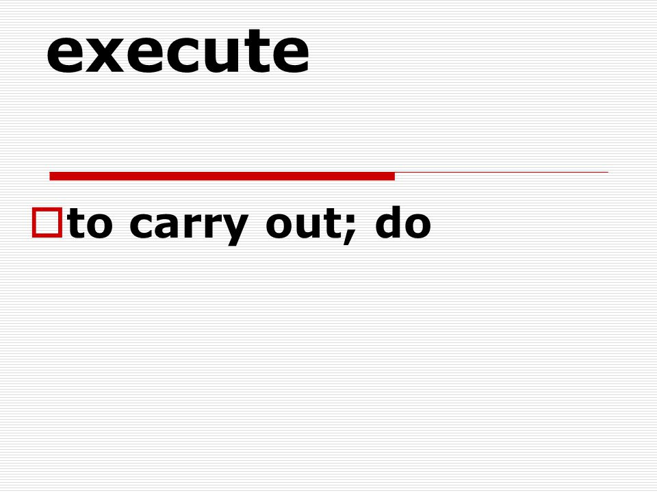 execute to carry out; do