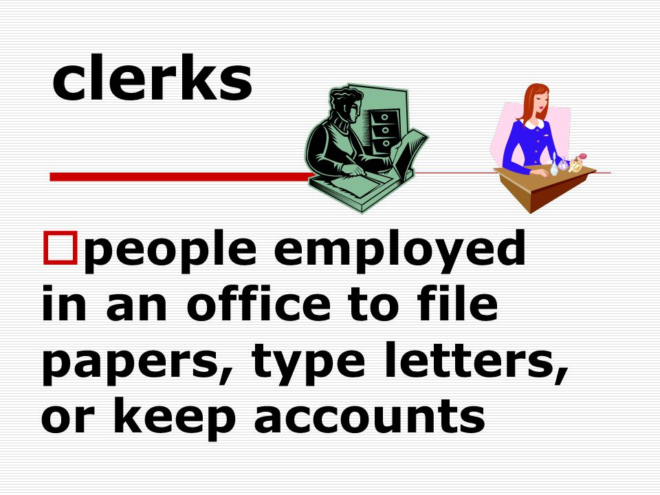 clerks people employed in an office to file papers, type letters, or keep accounts