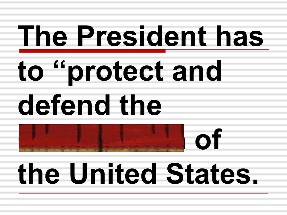 The President has to protect and defend the Constitution of the United States.