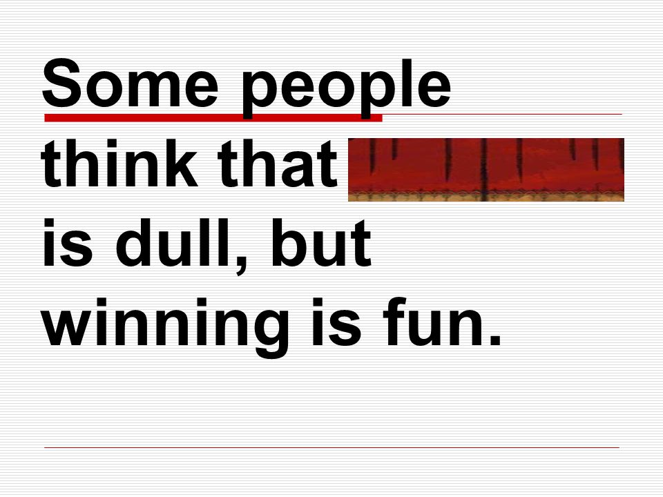 Some people think that politics is dull, but winning is fun.