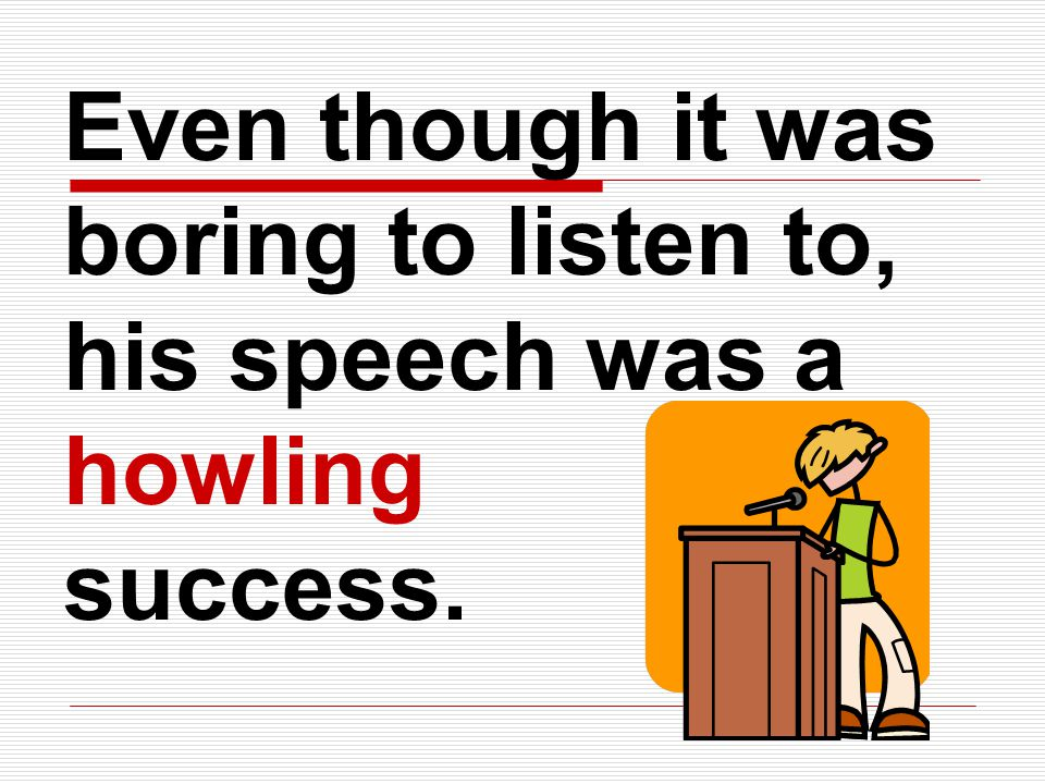Even though it was boring to listen to, his speech was a howling success.