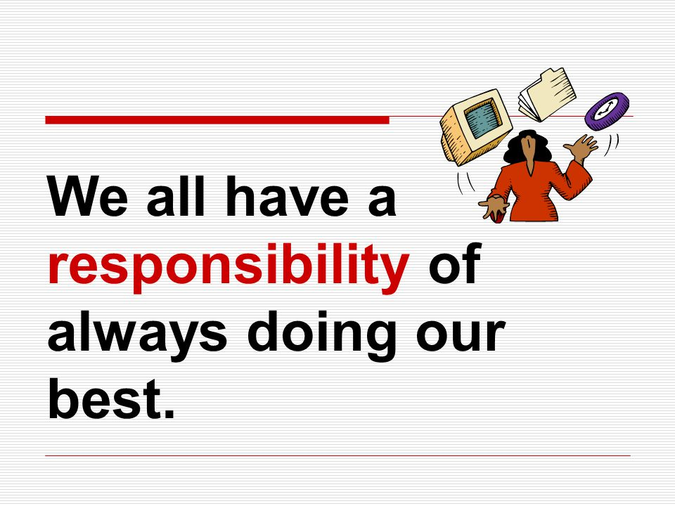We all have a responsibility of always doing our best.