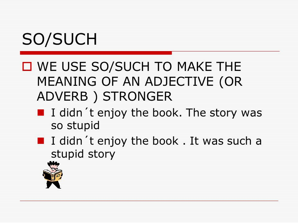 SO/SUCH WE USE SO/SUCH TO MAKE THE MEANING OF AN ADJECTIVE (OR ADVERB ) STRONGER. I didn´t enjoy the book. The story was so stupid.