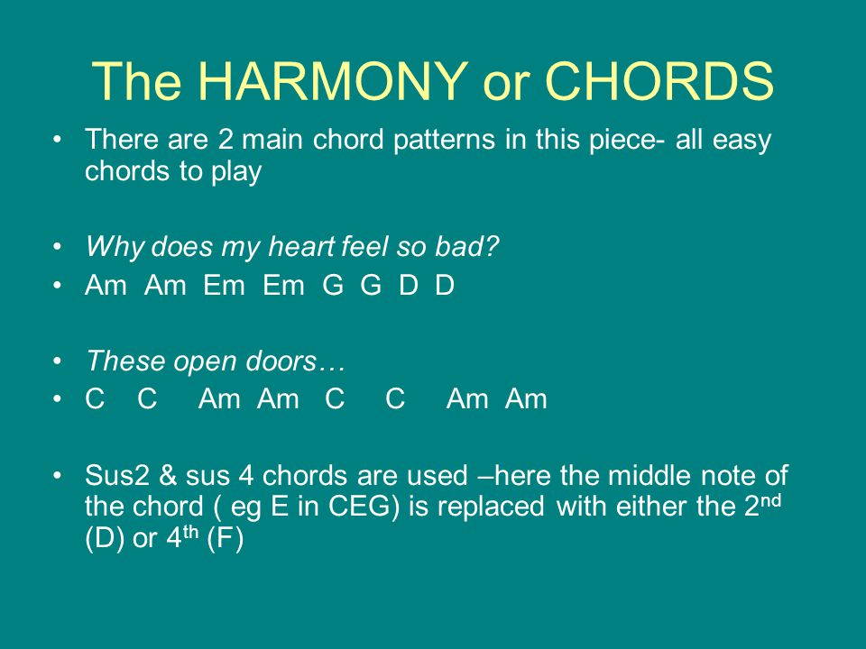 The HARMONY or CHORDS There are 2 main chord patterns in this piece- all easy chords to play. Why does my heart feel so bad