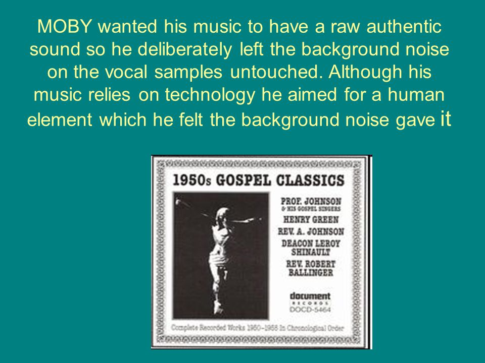 MOBY wanted his music to have a raw authentic sound so he deliberately left the background noise on the vocal samples untouched.