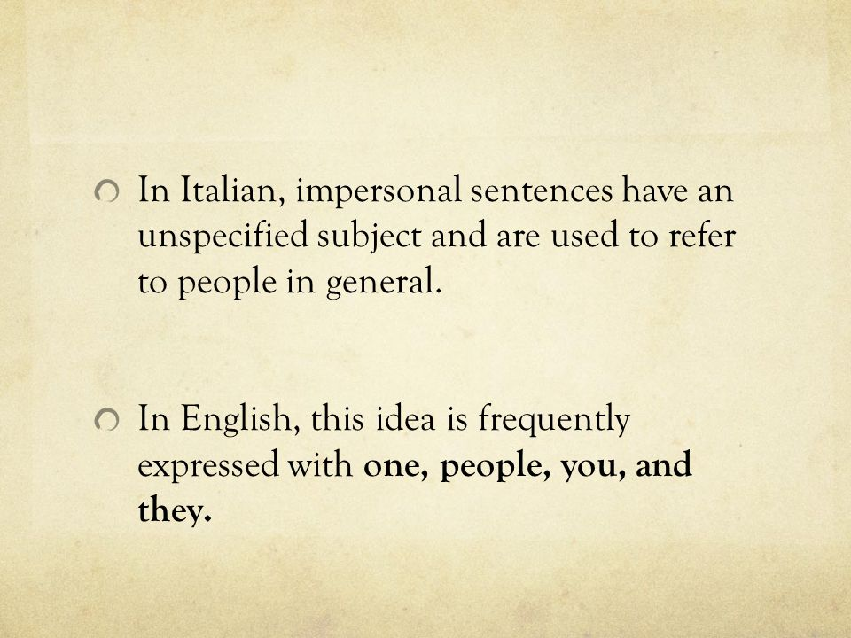 In Italian, impersonal sentences have an unspecified subject and are used to refer to people in general.