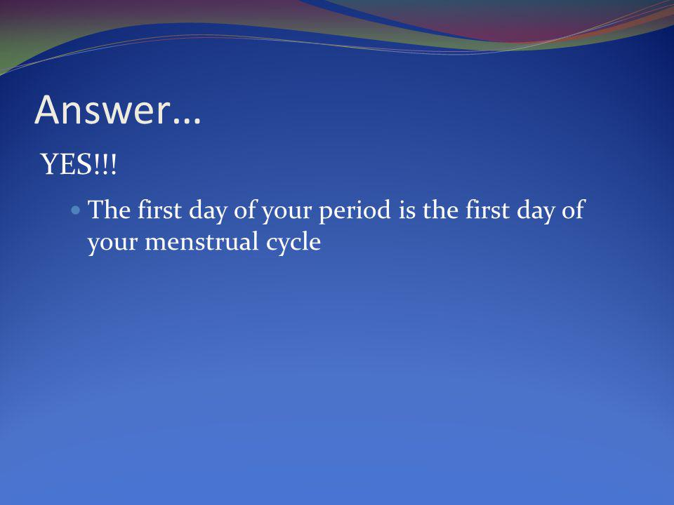 Answer… YES!!! The first day of your period is the first day of your menstrual cycle