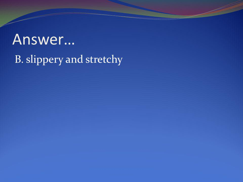 Answer… B. slippery and stretchy