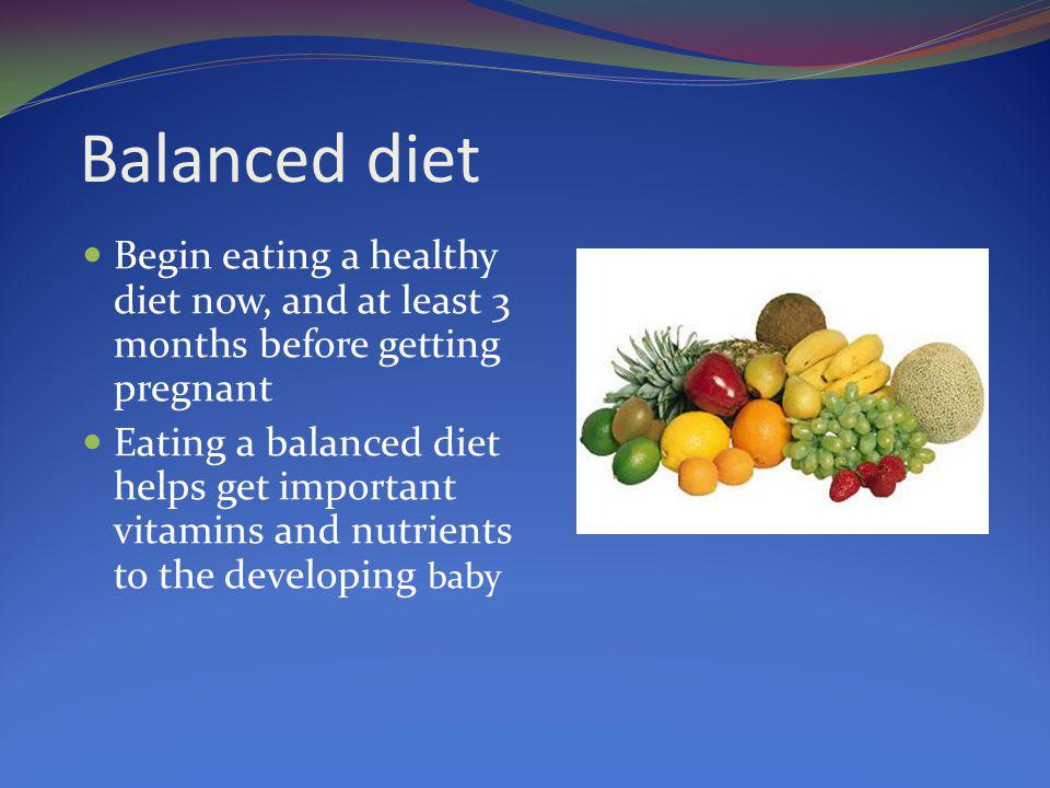 Balanced diet Begin eating a healthy diet now, and at least 3 months before getting pregnant.
