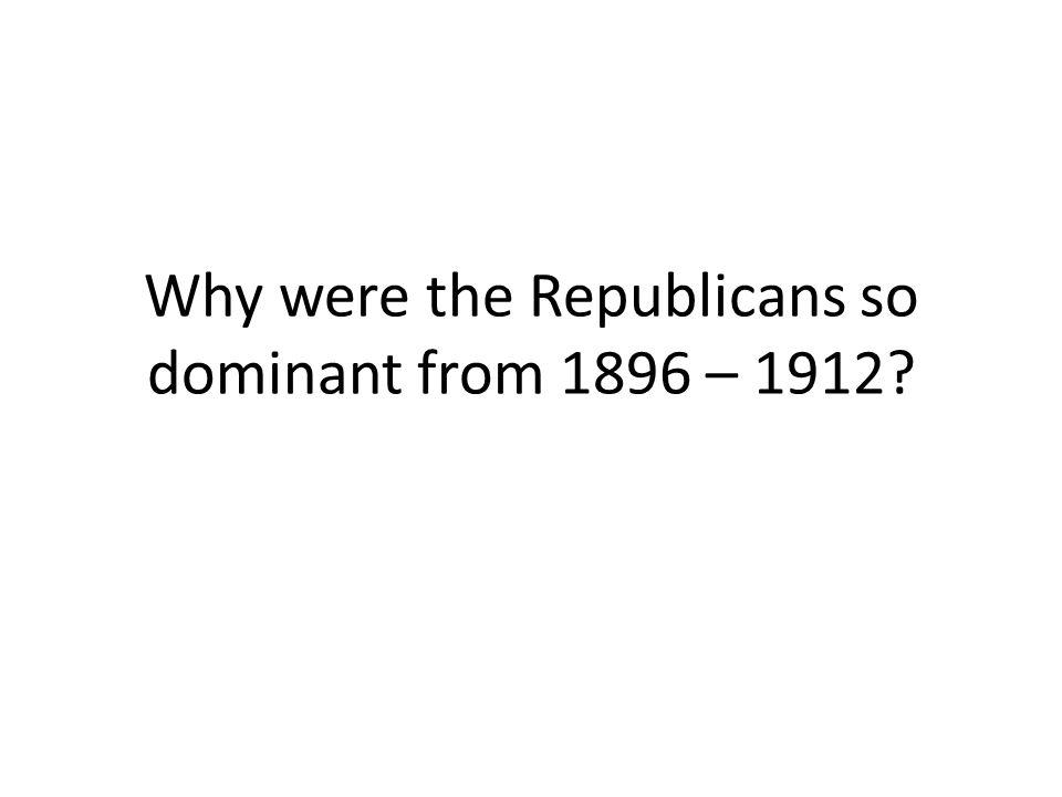 Why were the Republicans so dominant from 1896 – 1912