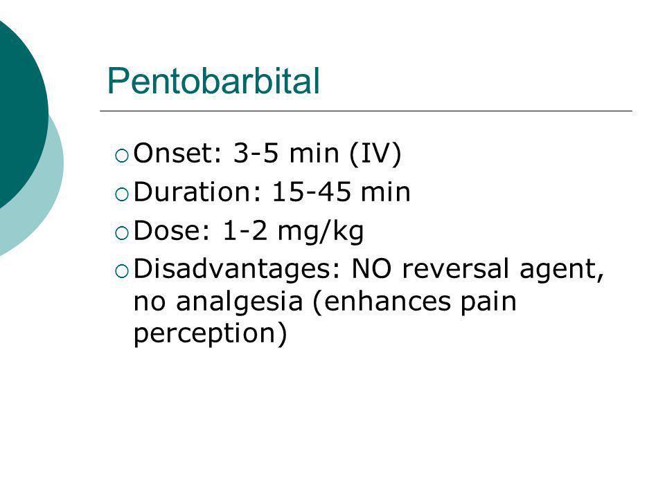 Pentobarbital Onset: 3-5 min (IV) Duration: 15-45 min Dose: 1-2 mg/kg