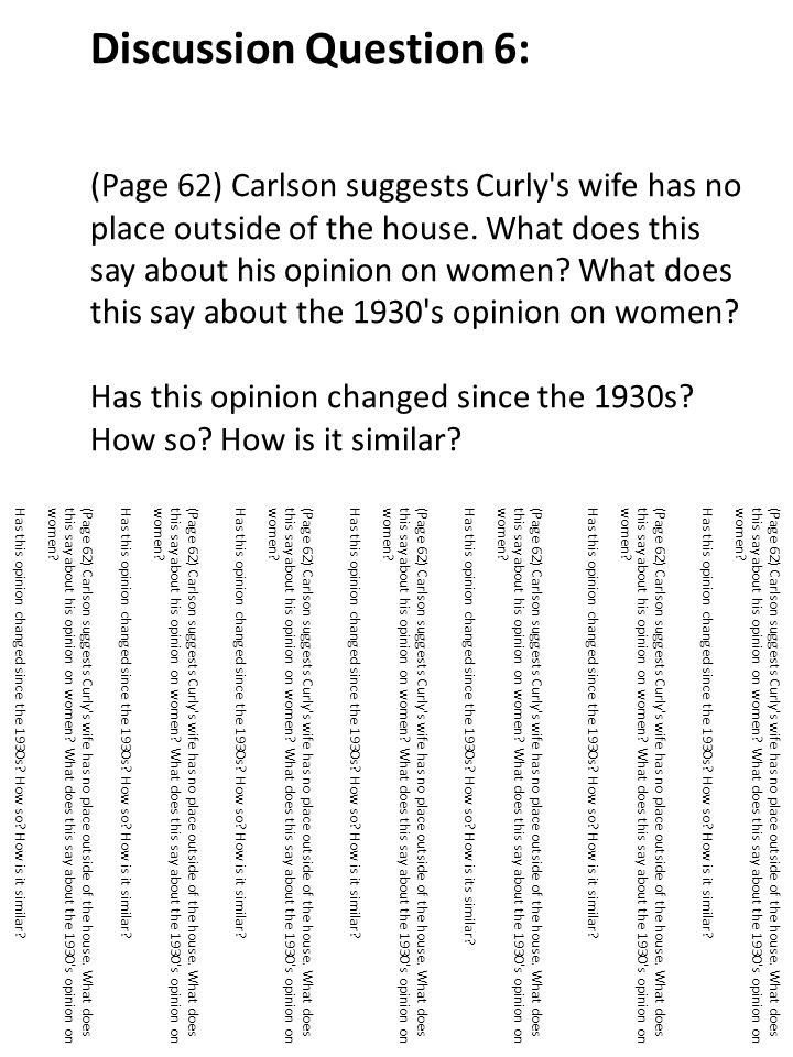 Discussion Question 6: (Page 62) Carlson suggests Curly s wife has no place outside of the house. What does this say about his opinion on women What does this say about the 1930 s opinion on women Has this opinion changed since the 1930s How so How is it similar
