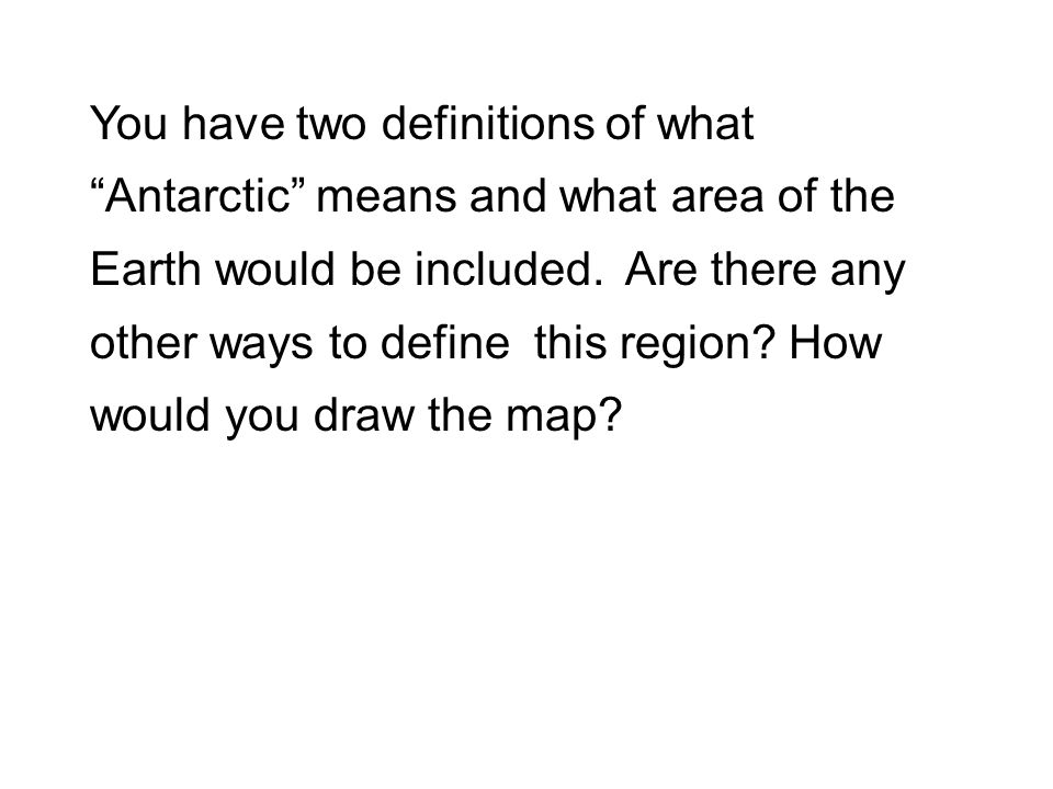 You have two definitions of what Antarctic means and what area of the Earth would be included. Are there any other ways to define this region How would you draw the map