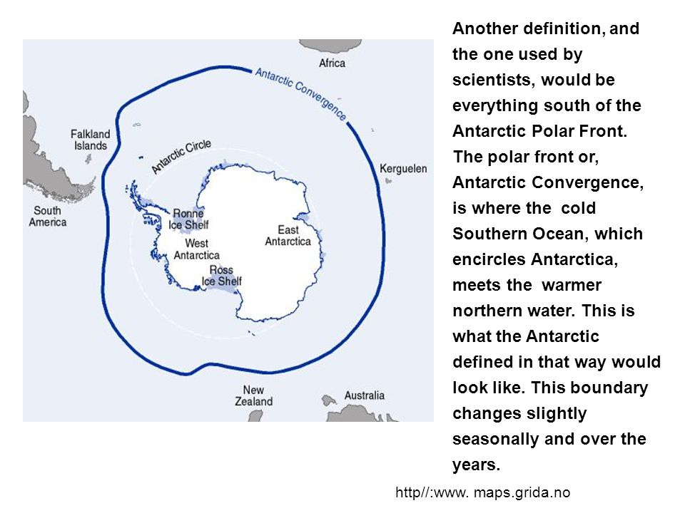 Another definition, and the one used by scientists, would be everything south of the Antarctic Polar Front. The polar front or, Antarctic Convergence, is where the cold Southern Ocean, which encircles Antarctica, meets the warmer northern water. This is what the Antarctic defined in that way would look like. This boundary changes slightly seasonally and over the years.