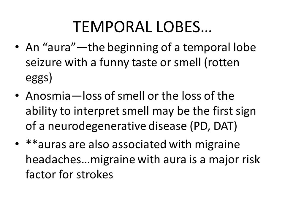 TEMPORAL LOBES… An aura —the beginning of a temporal lobe seizure with a funny taste or smell (rotten eggs)
