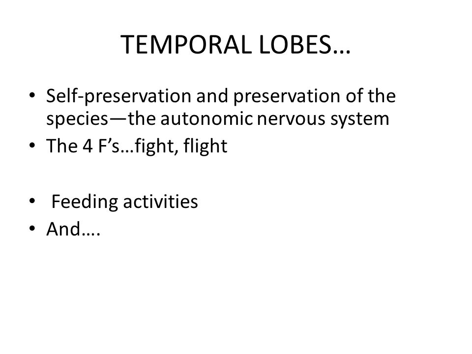 TEMPORAL LOBES… Self-preservation and preservation of the species—the autonomic nervous system. The 4 F's…fight, flight.