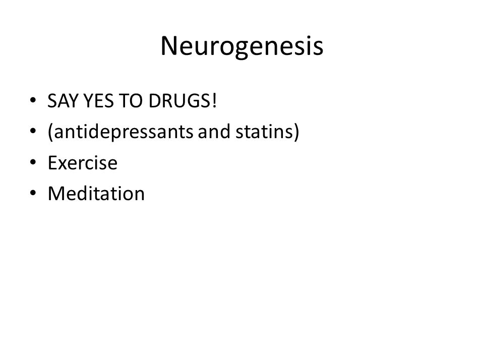 Neurogenesis SAY YES TO DRUGS! (antidepressants and statins) Exercise