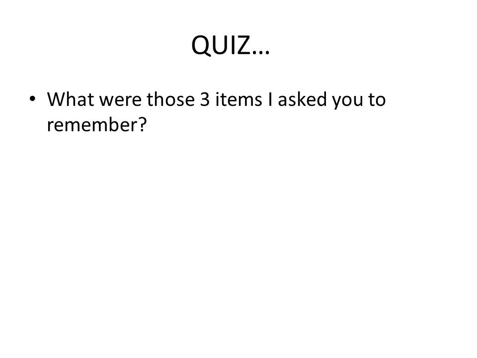 QUIZ… What were those 3 items I asked you to remember