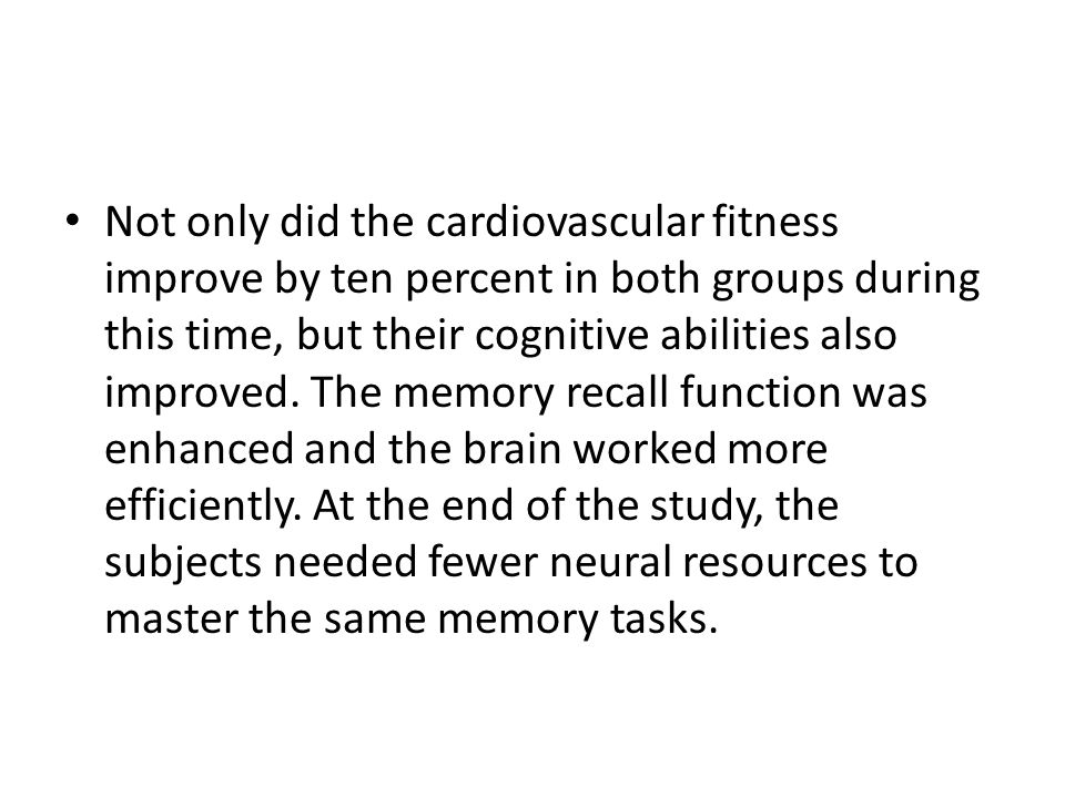 Not only did the cardiovascular fitness improve by ten percent in both groups during this time, but their cognitive abilities also improved.