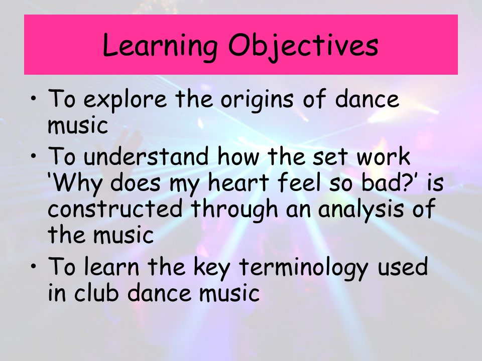 Learning Objectives To explore the origins of dance music