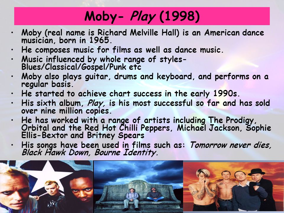 Moby- Play (1998) Moby (real name is Richard Melville Hall) is an American dance musician, born in 1965.