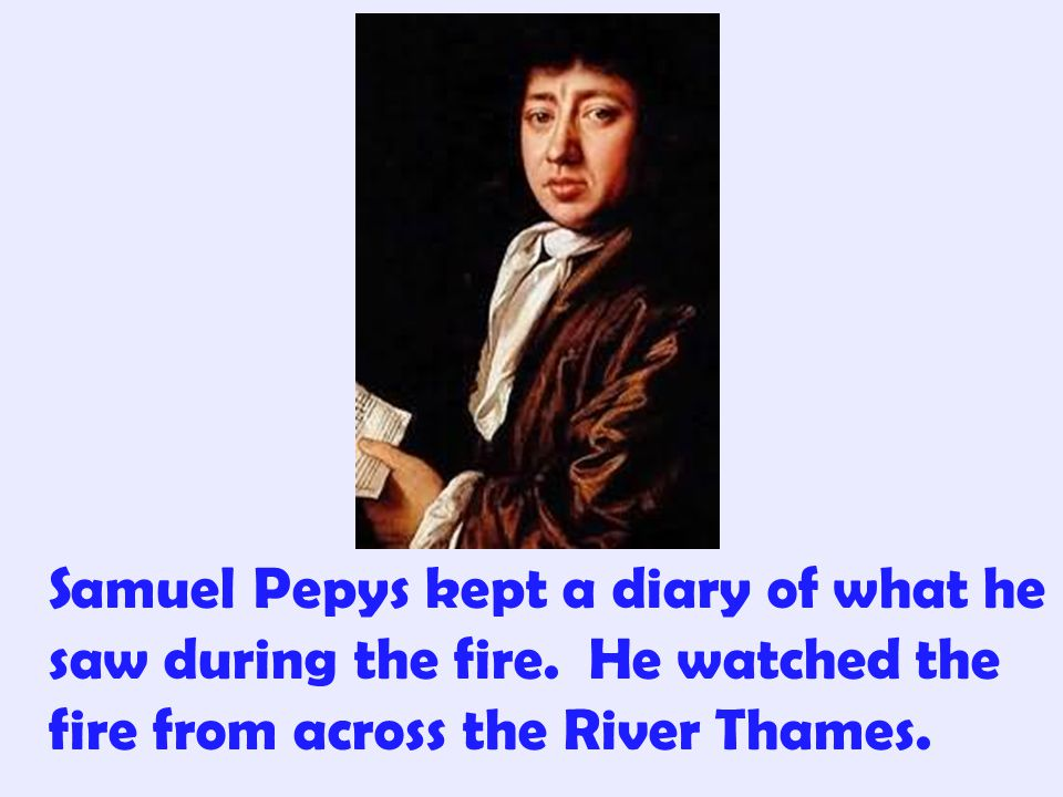 Samuel Pepys kept a diary of what he saw during the fire
