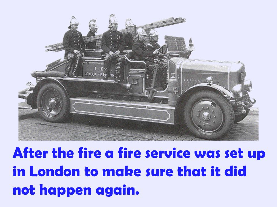 After the fire a fire service was set up in London to make sure that it did not happen again.
