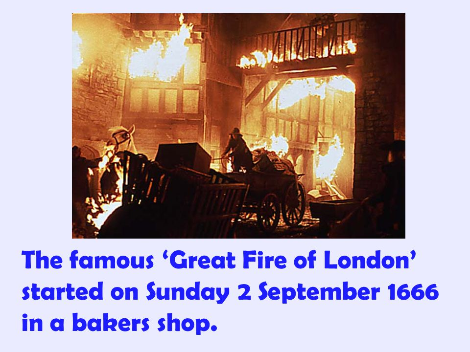 The famous 'Great Fire of London' started on Sunday 2 September 1666 in a bakers shop.