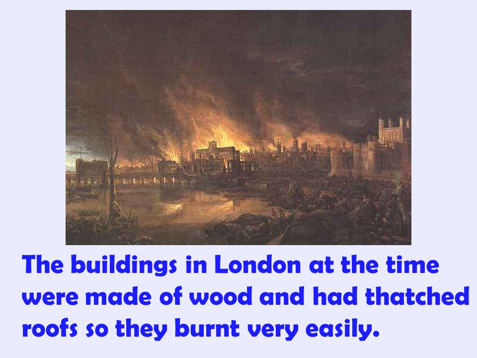 The buildings in London at the time were made of wood and had thatched roofs so they burnt very easily.