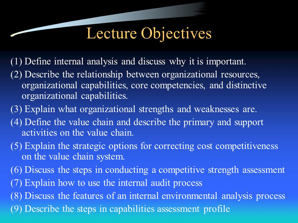 Lecture Objectives (1) Define internal analysis and discuss why it is important.