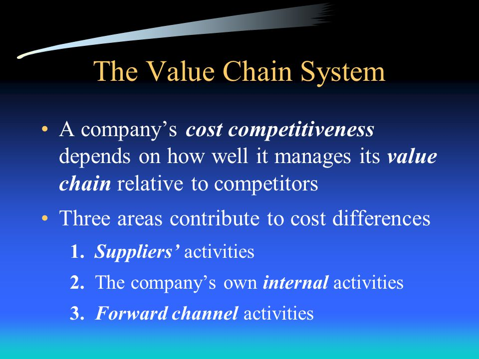 The Value Chain System A company's cost competitiveness depends on how well it manages its value chain relative to competitors.