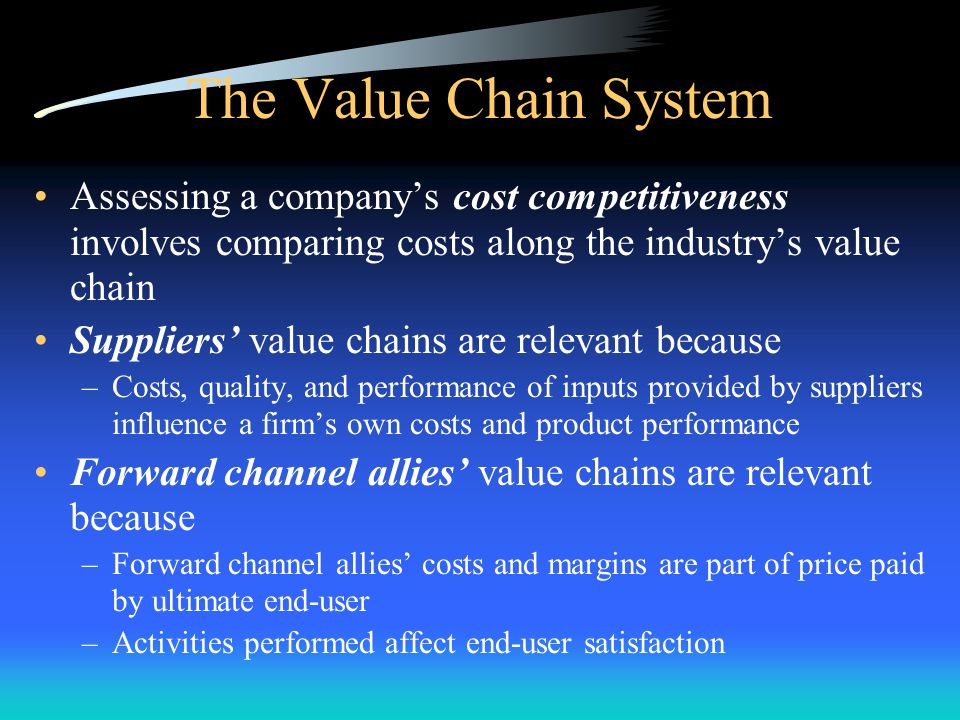 The Value Chain System Assessing a company's cost competitiveness involves comparing costs along the industry's value chain.