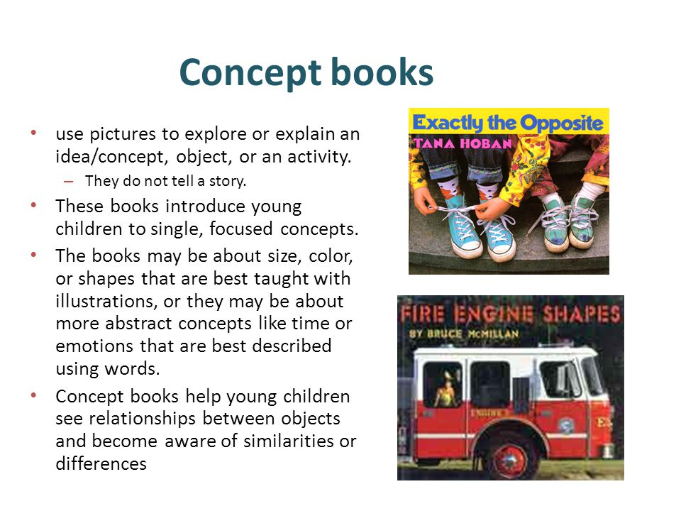 Concept books use pictures to explore or explain an idea/concept, object, or an activity. They do not tell a story.