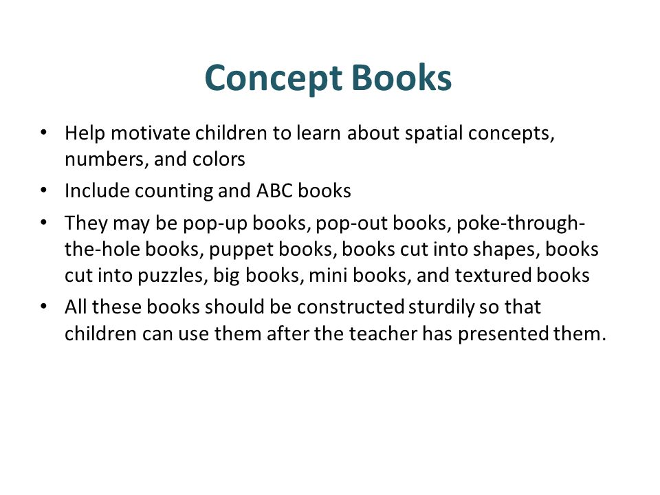 Concept Books Help motivate children to learn about spatial concepts, numbers, and colors. Include counting and ABC books.