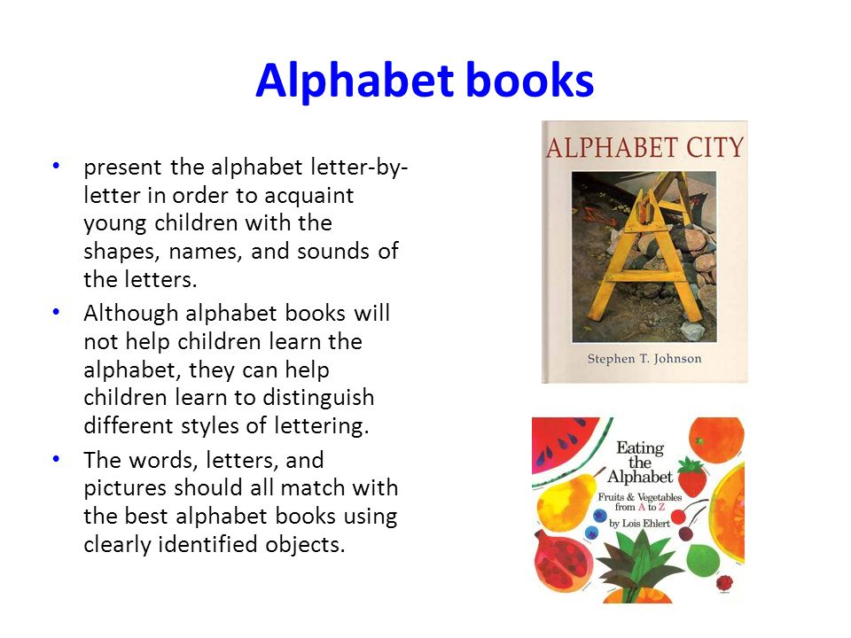 Alphabet books present the alphabet letter-by-letter in order to acquaint young children with the shapes, names, and sounds of the letters.