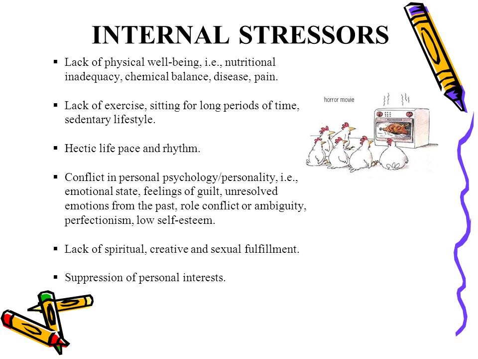 INTERNAL STRESSORS Lack of physical well-being, i.e., nutritional inadequacy, chemical balance, disease, pain.