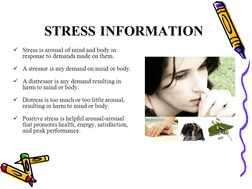 STRESS INFORMATION Stress is arousal of mind and body in response to demands made on them. A stressor is any demand on mind or body.