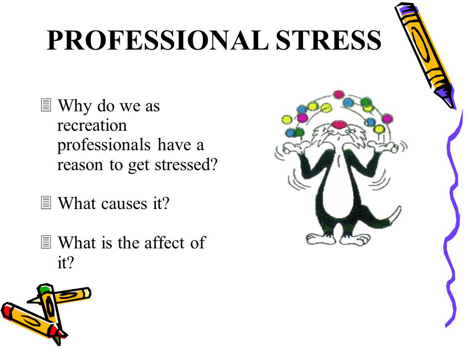 PROFESSIONAL STRESS Why do we as recreation professionals have a reason to get stressed What causes it