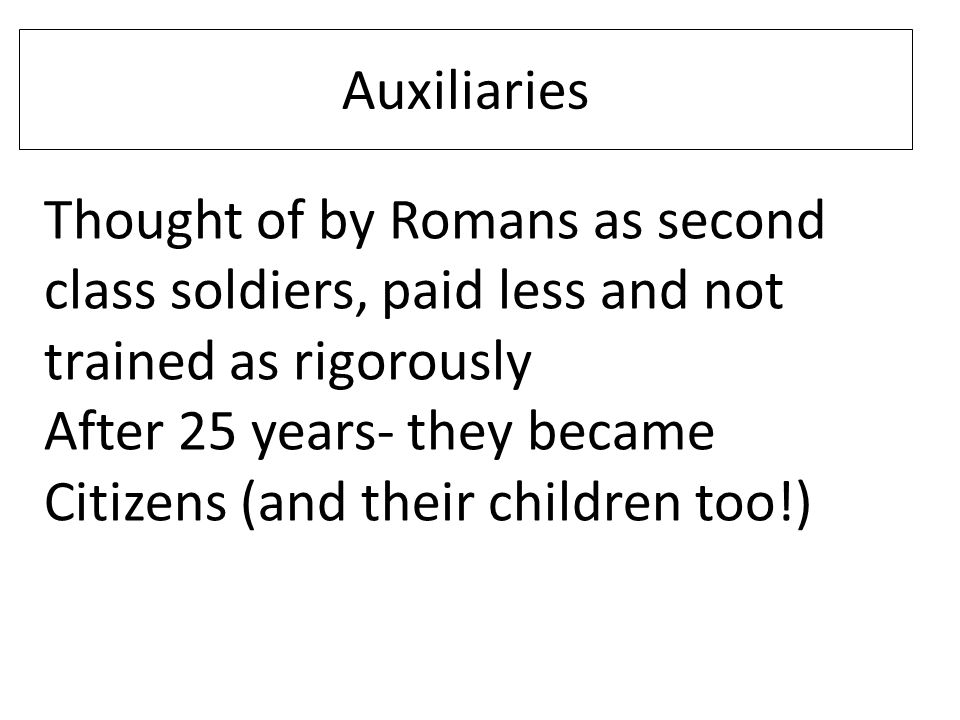 Auxiliaries Thought of by Romans as second class soldiers, paid less and not trained as rigorously.