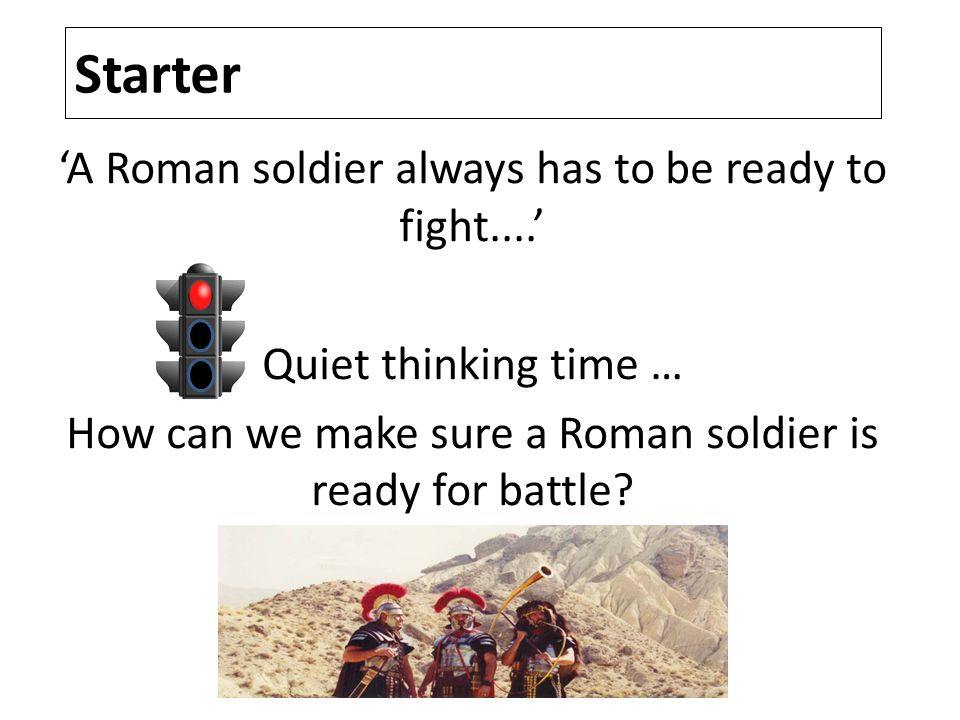 Starter 'A Roman soldier always has to be ready to fight....' Quiet thinking time … How can we make sure a Roman soldier is ready for battle.