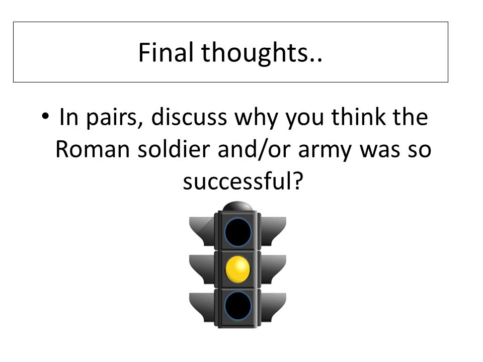 Final thoughts.. In pairs, discuss why you think the Roman soldier and/or army was so successful