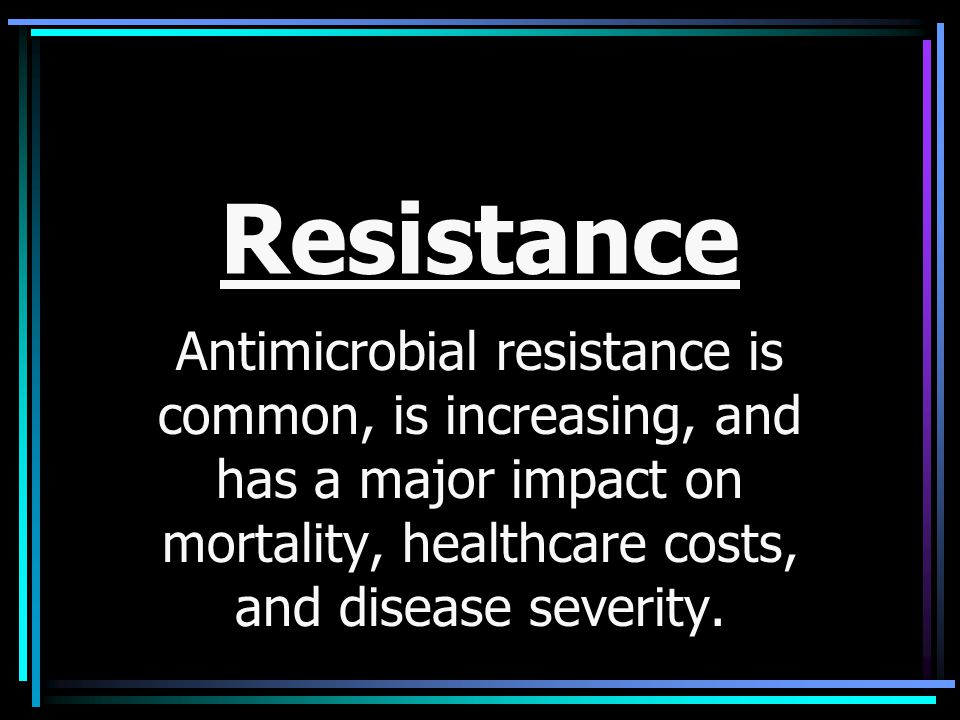 Resistance Antimicrobial resistance is common, is increasing, and has a major impact on mortality, healthcare costs, and disease severity.