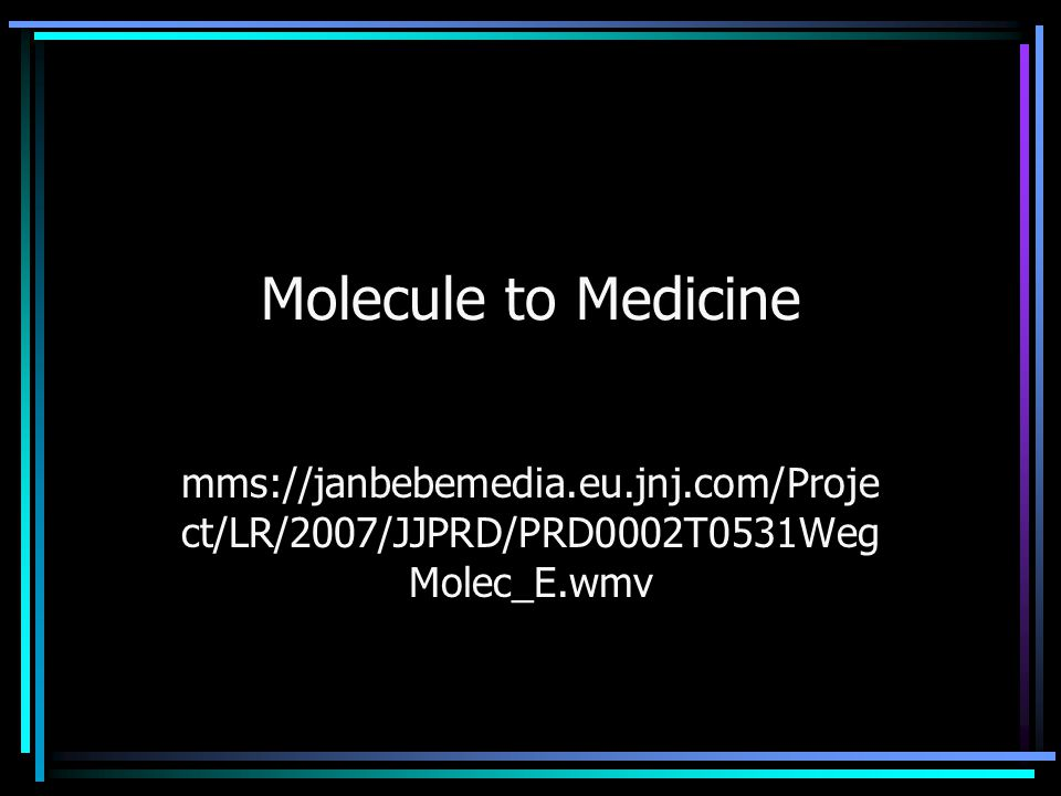 Molecule to Medicine mms://janbebemedia.eu.jnj.com/Project/LR/2007/JJPRD/PRD0002T0531WegMolec_E.wmv