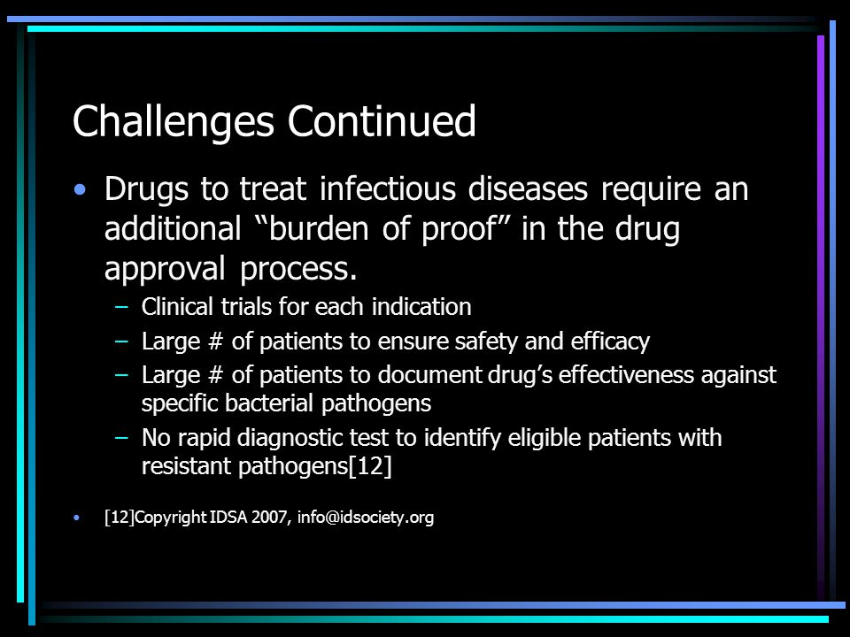 Challenges Continued Drugs to treat infectious diseases require an additional burden of proof in the drug approval process.