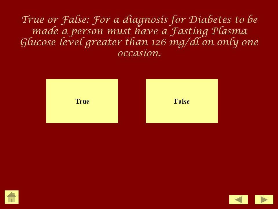 True or False: For a diagnosis for Diabetes to be made a person must have a Fasting Plasma Glucose level greater than 126 mg/dl on only one occasion.