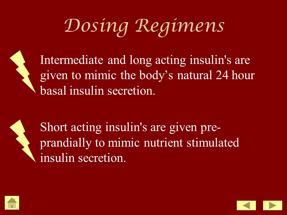 Dosing Regimens Intermediate and long acting insulin s are given to mimic the body's natural 24 hour basal insulin secretion.