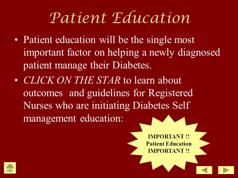 Patient Education Patient education will be the single most important factor on helping a newly diagnosed patient manage their Diabetes.