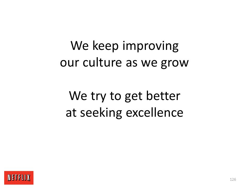 We keep improving our culture as we grow We try to get better at seeking excellence